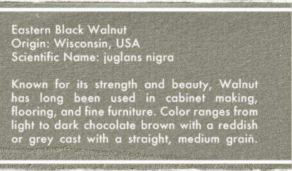 Eastern Black Walnut - Valued for its strength and luch texture, Walnut has long been used in cainet making, flooring, and fine furniture. Color ranges from light to dark chocolate brown with a reddish or grey cast, and straight, medium grain.