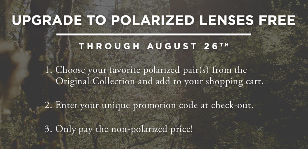 Upgrade to Polarized for Free. 1. Choose your favorite polarized pair(s) from the Original Collection and add to your shopping cart. 2. Enter your unique promotion code at check-out. 3. Only pay the non-polarized price!