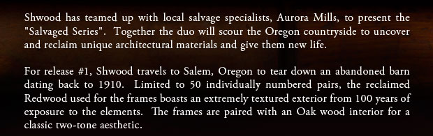 Shwood has teamed up with local salvage specialists, Aurora Mills, to present the 'Salvaged Series'.  Together the duo will scour the Oregon countryside to uncover and reclaim unique architectural materials and give them new life.